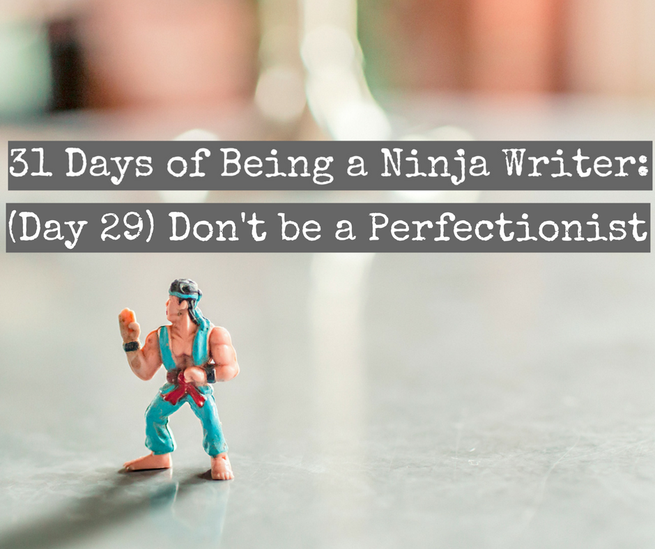 Day 29: Don't be a Perfectionist - Ninja Writers
